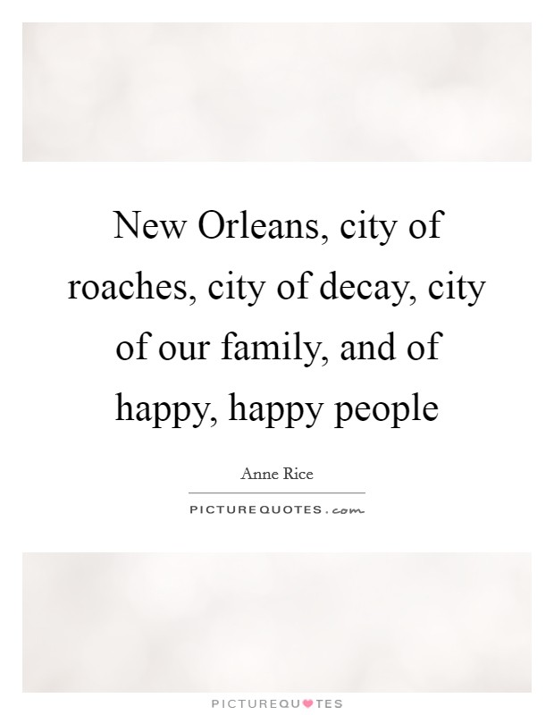 New Orleans, city of roaches, city of decay, city of our family, and of happy, happy people Picture Quote #1