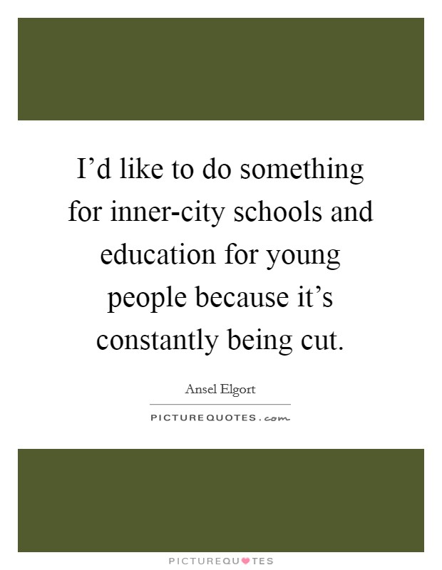 I'd like to do something for inner-city schools and education for young people because it's constantly being cut Picture Quote #1