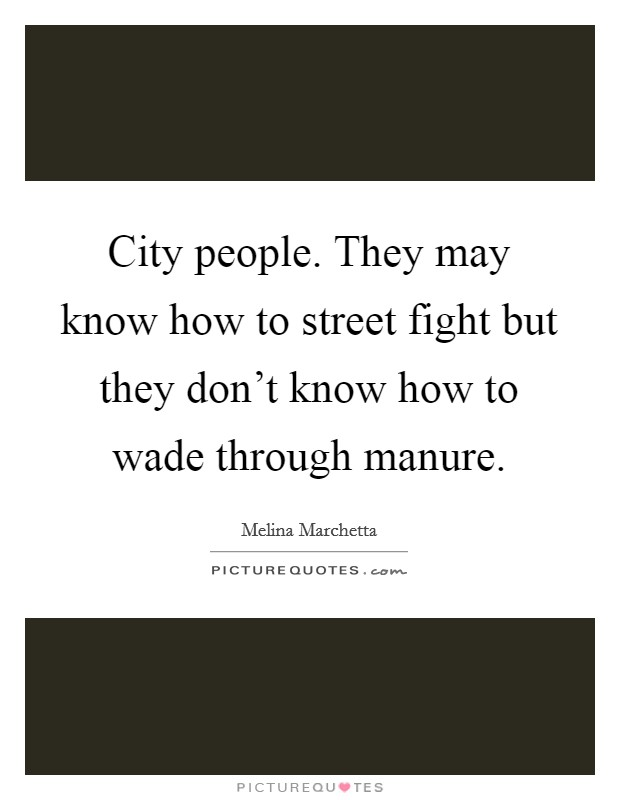 City people. They may know how to street fight but they don't know how to wade through manure Picture Quote #1