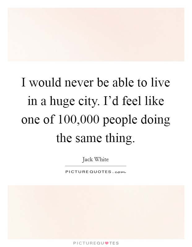 I would never be able to live in a huge city. I'd feel like one of 100,000 people doing the same thing Picture Quote #1