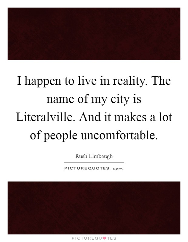 I happen to live in reality. The name of my city is Literalville. And it makes a lot of people uncomfortable Picture Quote #1