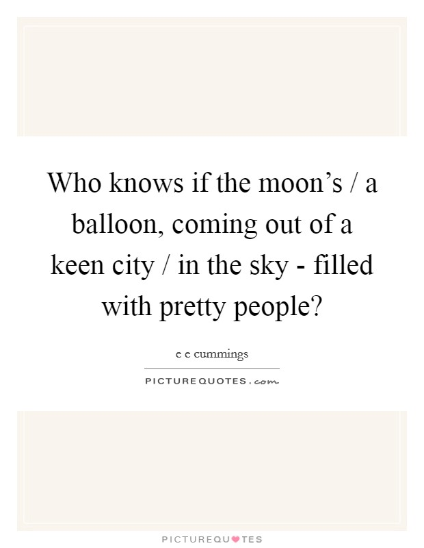 Who knows if the moon's / a balloon, coming out of a keen city / in the sky - filled with pretty people? Picture Quote #1