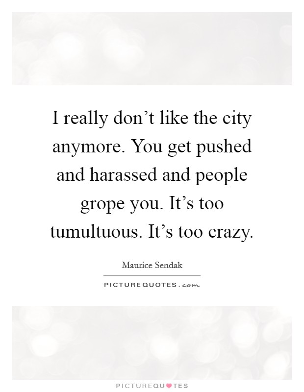 I really don't like the city anymore. You get pushed and harassed and people grope you. It's too tumultuous. It's too crazy Picture Quote #1