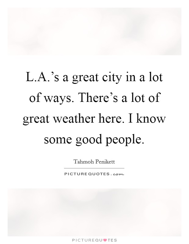L.A.'s a great city in a lot of ways. There's a lot of great weather here. I know some good people Picture Quote #1