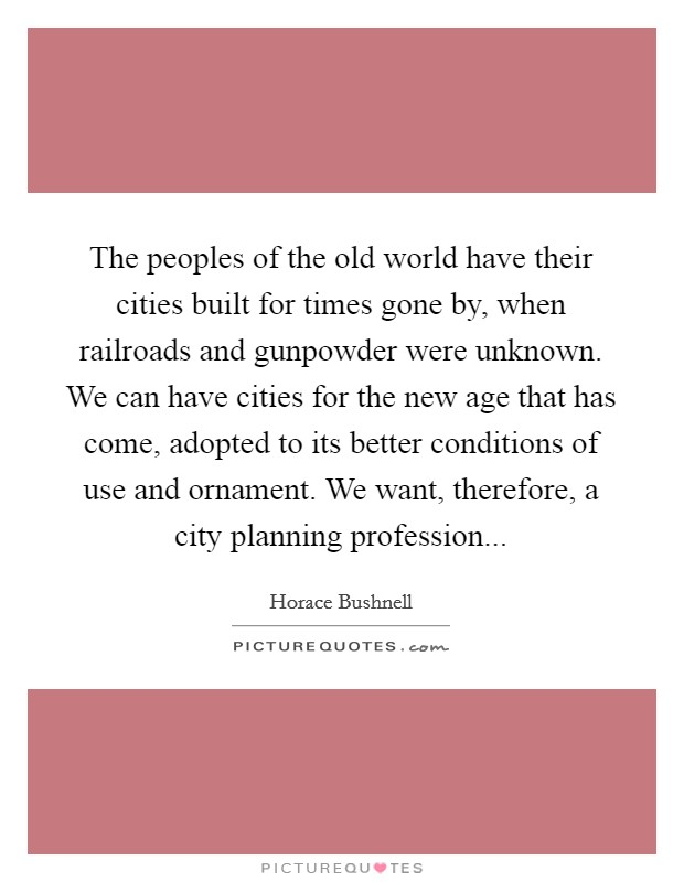 The peoples of the old world have their cities built for times gone by, when railroads and gunpowder were unknown. We can have cities for the new age that has come, adopted to its better conditions of use and ornament. We want, therefore, a city planning profession Picture Quote #1