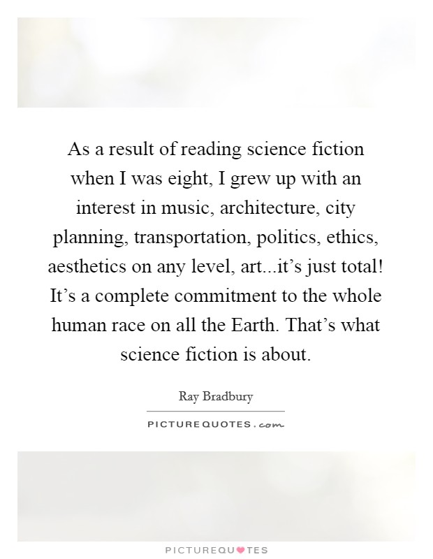As a result of reading science fiction when I was eight, I grew up with an interest in music, architecture, city planning, transportation, politics, ethics, aesthetics on any level, art...it's just total! It's a complete commitment to the whole human race on all the Earth. That's what science fiction is about Picture Quote #1