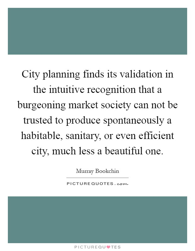 City planning finds its validation in the intuitive recognition that a burgeoning market society can not be trusted to produce spontaneously a habitable, sanitary, or even efficient city, much less a beautiful one Picture Quote #1