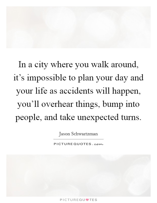 In a city where you walk around, it's impossible to plan your day and your life as accidents will happen, you'll overhear things, bump into people, and take unexpected turns Picture Quote #1