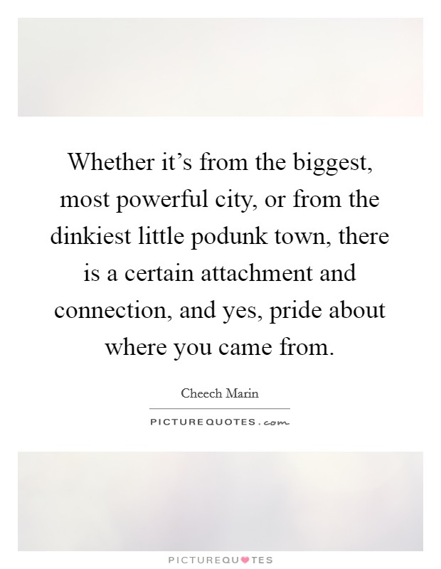 Whether it's from the biggest, most powerful city, or from the dinkiest little podunk town, there is a certain attachment and connection, and yes, pride about where you came from. Picture Quote #1