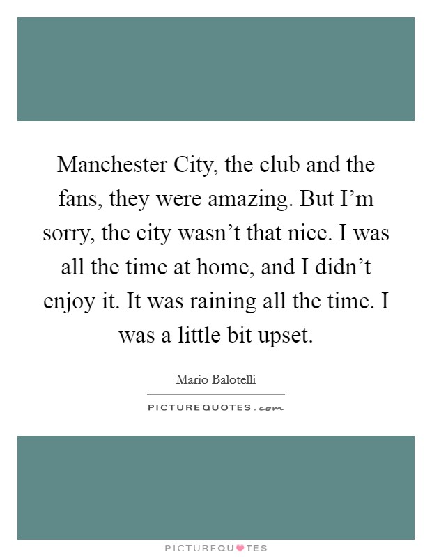 Manchester City, the club and the fans, they were amazing. But I'm sorry, the city wasn't that nice. I was all the time at home, and I didn't enjoy it. It was raining all the time. I was a little bit upset Picture Quote #1
