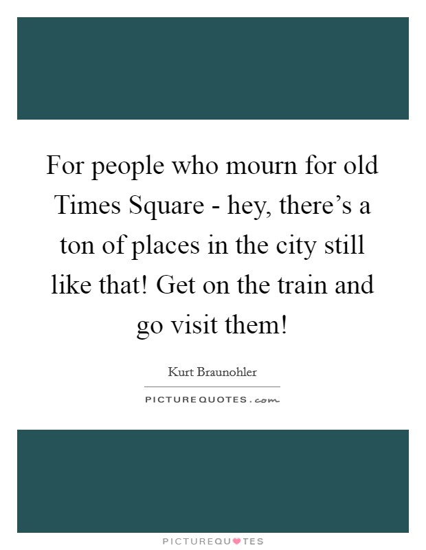 For people who mourn for old Times Square - hey, there's a ton of places in the city still like that! Get on the train and go visit them! Picture Quote #1