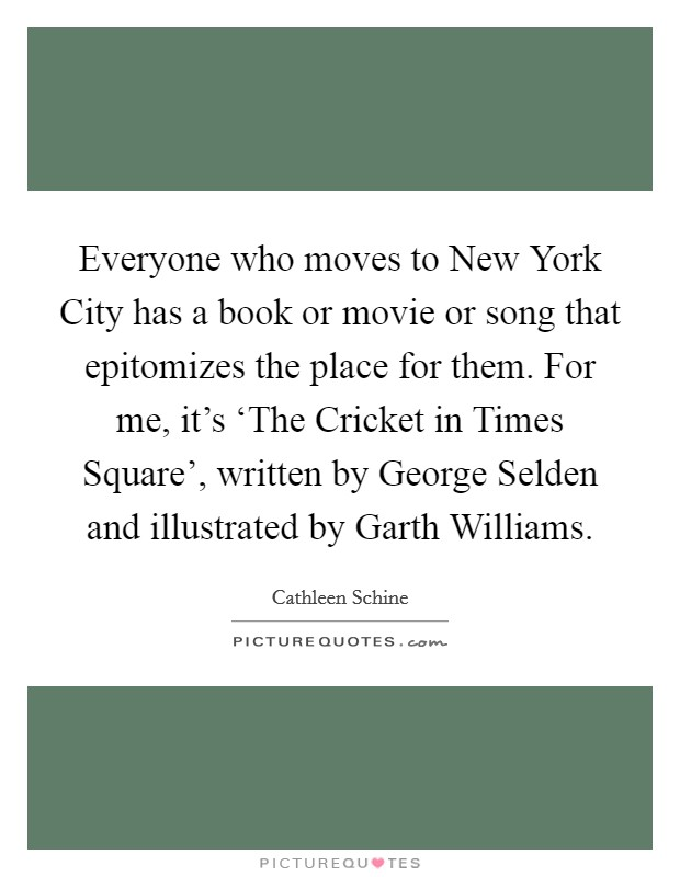 Everyone who moves to New York City has a book or movie or song that epitomizes the place for them. For me, it's 'The Cricket in Times Square', written by George Selden and illustrated by Garth Williams Picture Quote #1