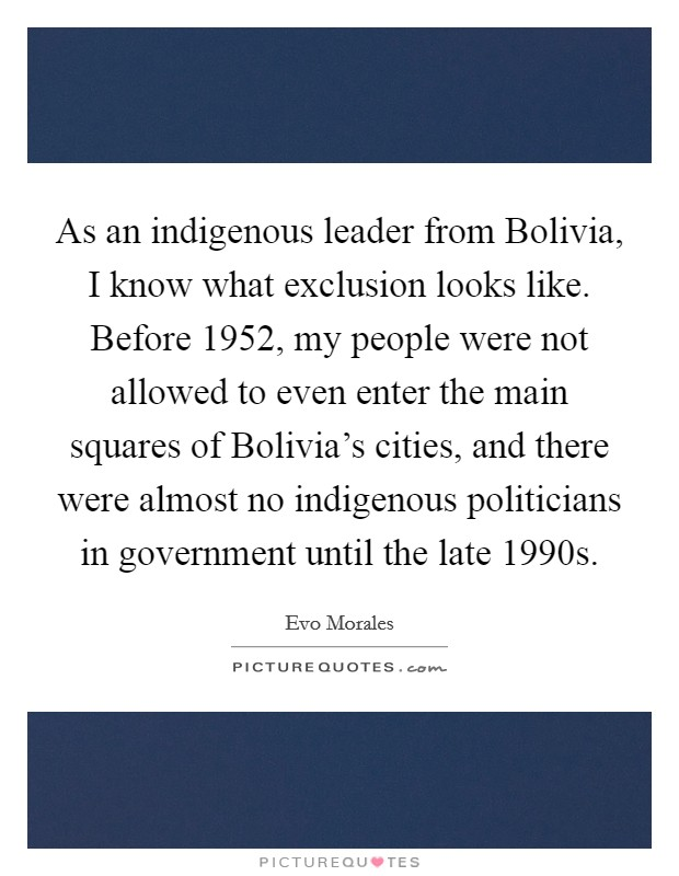As an indigenous leader from Bolivia, I know what exclusion looks like. Before 1952, my people were not allowed to even enter the main squares of Bolivia's cities, and there were almost no indigenous politicians in government until the late 1990s Picture Quote #1