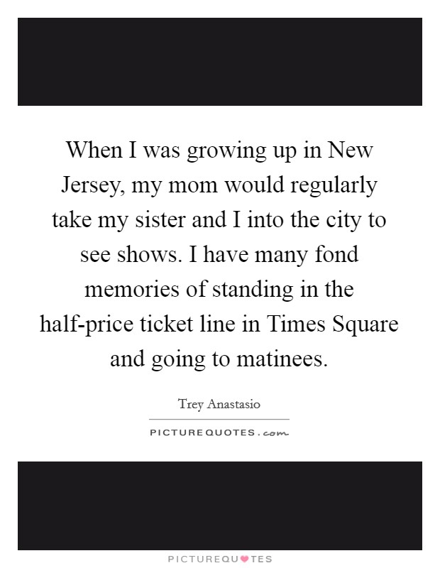 When I was growing up in New Jersey, my mom would regularly take my sister and I into the city to see shows. I have many fond memories of standing in the half-price ticket line in Times Square and going to matinees Picture Quote #1