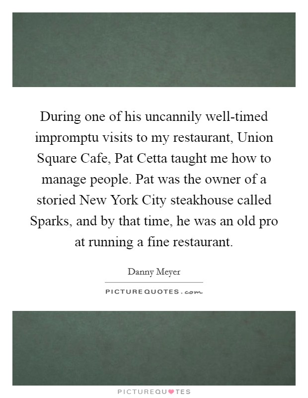 During one of his uncannily well-timed impromptu visits to my restaurant, Union Square Cafe, Pat Cetta taught me how to manage people. Pat was the owner of a storied New York City steakhouse called Sparks, and by that time, he was an old pro at running a fine restaurant Picture Quote #1