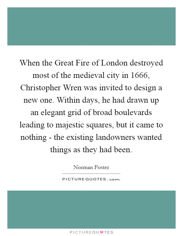 When the Great Fire of London destroyed most of the medieval city in 1666, Christopher Wren was invited to design a new one. Within days, he had drawn up an elegant grid of broad boulevards leading to majestic squares, but it came to nothing - the existing landowners wanted things as they had been Picture Quote #1