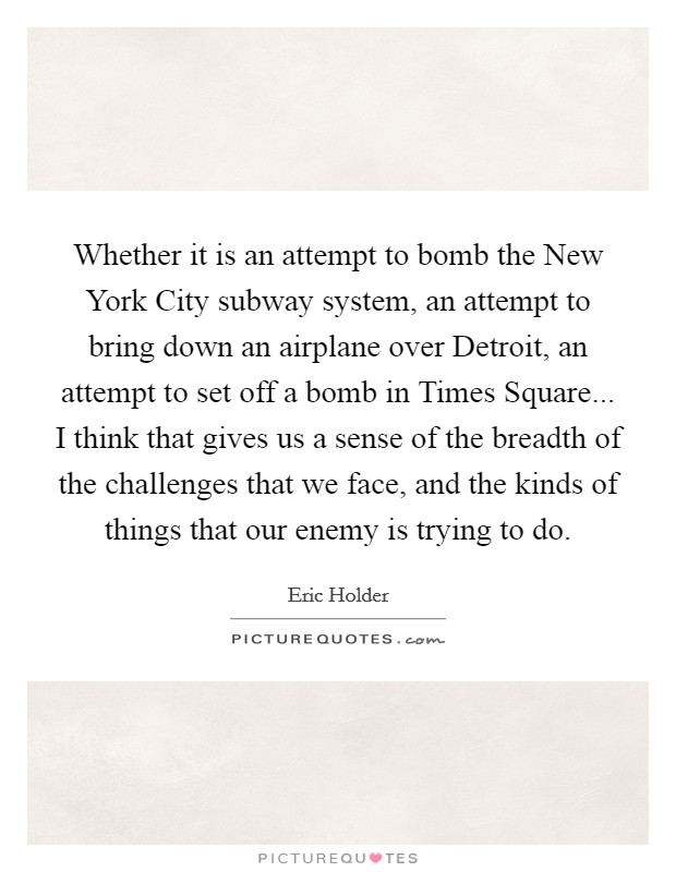 Whether it is an attempt to bomb the New York City subway system, an attempt to bring down an airplane over Detroit, an attempt to set off a bomb in Times Square... I think that gives us a sense of the breadth of the challenges that we face, and the kinds of things that our enemy is trying to do Picture Quote #1