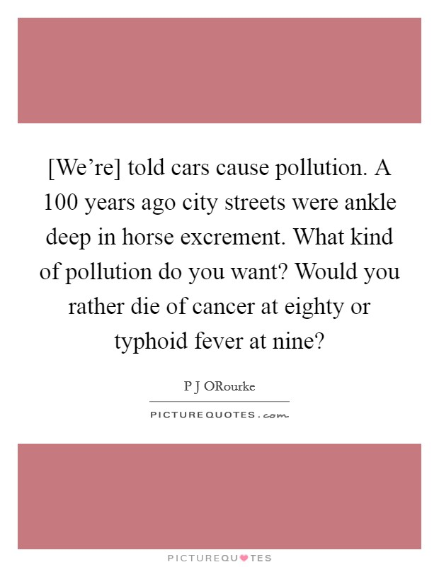 [We're] told cars cause pollution. A 100 years ago city streets were ankle deep in horse excrement. What kind of pollution do you want? Would you rather die of cancer at eighty or typhoid fever at nine? Picture Quote #1