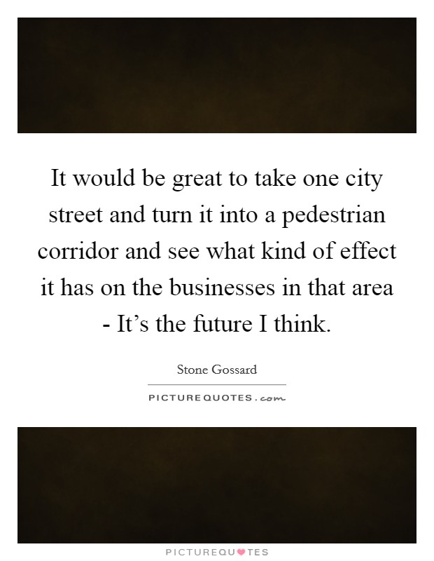 It would be great to take one city street and turn it into a pedestrian corridor and see what kind of effect it has on the businesses in that area - It's the future I think Picture Quote #1