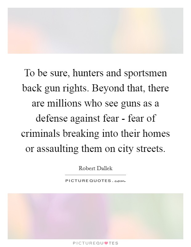 To be sure, hunters and sportsmen back gun rights. Beyond that, there are millions who see guns as a defense against fear - fear of criminals breaking into their homes or assaulting them on city streets. Picture Quote #1