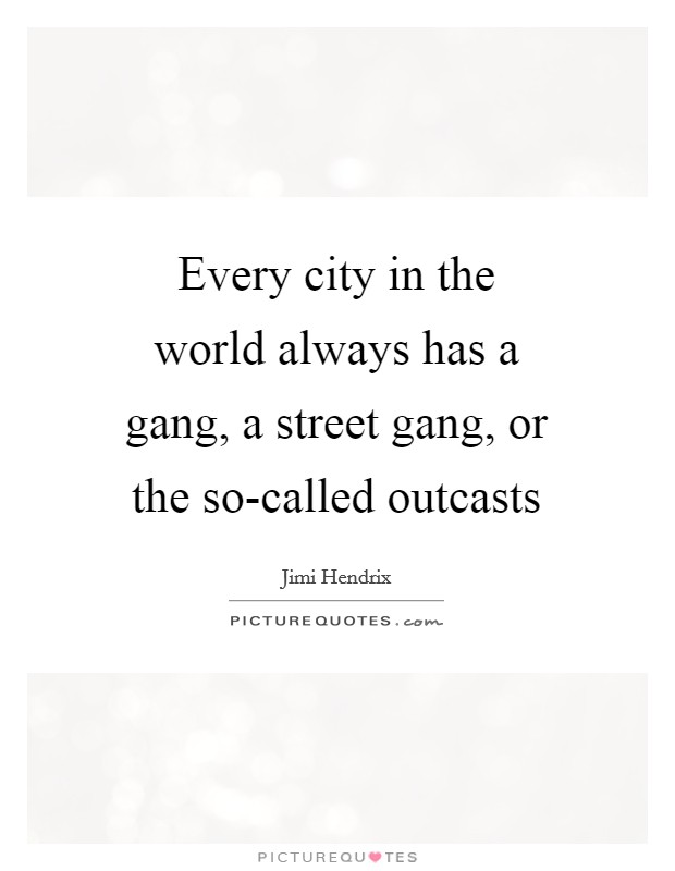 Every city in the world always has a gang, a street gang, or the so-called outcasts Picture Quote #1