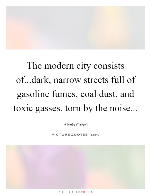 The modern city consists of...dark, narrow streets full of gasoline fumes, coal dust, and toxic gasses, torn by the noise Picture Quote #1