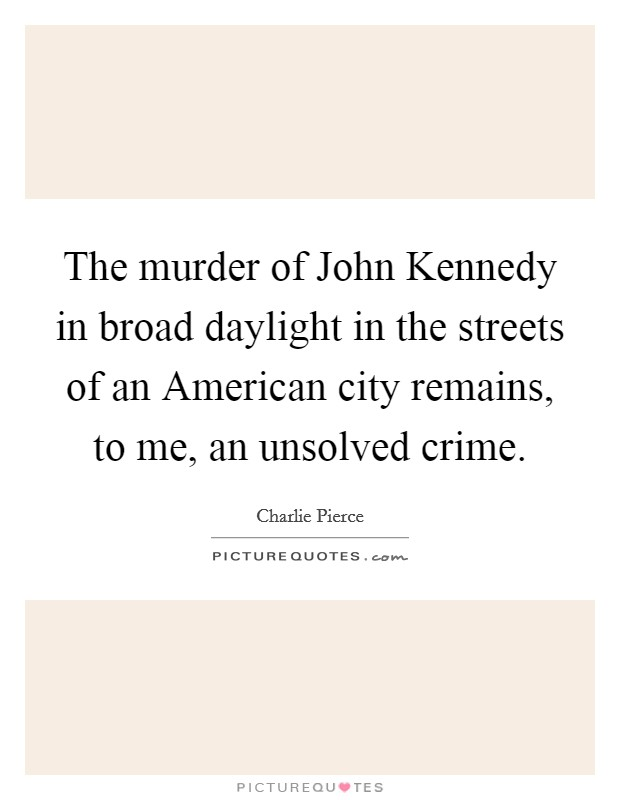 The murder of John Kennedy in broad daylight in the streets of an American city remains, to me, an unsolved crime Picture Quote #1