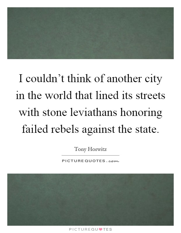 I couldn't think of another city in the world that lined its streets with stone leviathans honoring failed rebels against the state Picture Quote #1
