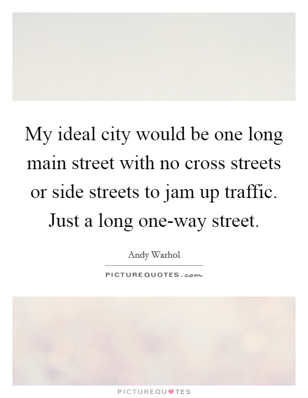 My ideal city would be one long main street with no cross streets or side streets to jam up traffic. Just a long one-way street Picture Quote #1