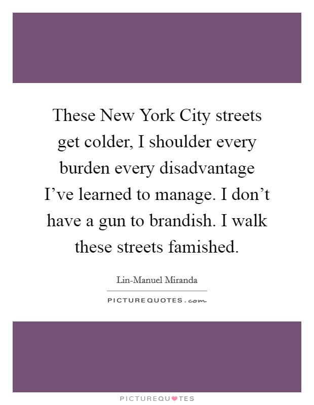 These New York City streets get colder, I shoulder every burden every disadvantage I've learned to manage. I don't have a gun to brandish. I walk these streets famished Picture Quote #1