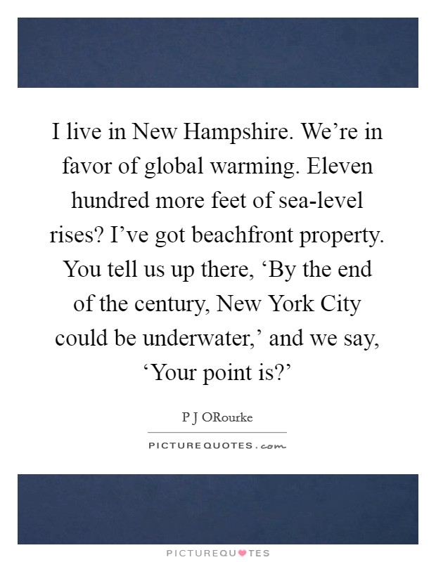 I live in New Hampshire. We're in favor of global warming. Eleven hundred more feet of sea-level rises? I've got beachfront property. You tell us up there, 'By the end of the century, New York City could be underwater,' and we say, 'Your point is?' Picture Quote #1