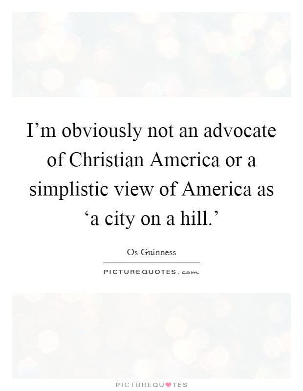 I'm obviously not an advocate of Christian America or a simplistic view of America as 'a city on a hill.' Picture Quote #1