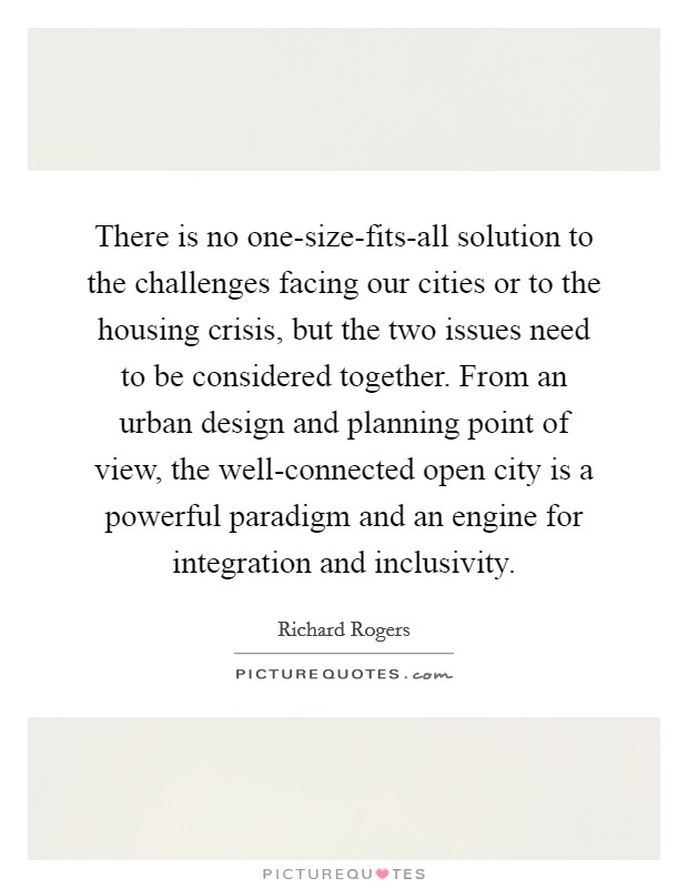 There is no one-size-fits-all solution to the challenges facing our cities or to the housing crisis, but the two issues need to be considered together. From an urban design and planning point of view, the well-connected open city is a powerful paradigm and an engine for integration and inclusivity Picture Quote #1