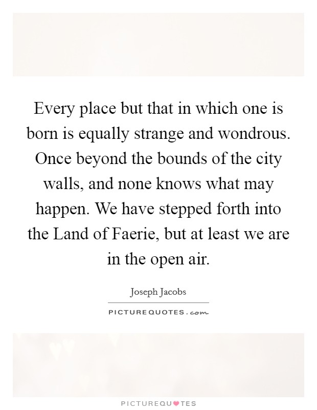 Every place but that in which one is born is equally strange and wondrous. Once beyond the bounds of the city walls, and none knows what may happen. We have stepped forth into the Land of Faerie, but at least we are in the open air Picture Quote #1