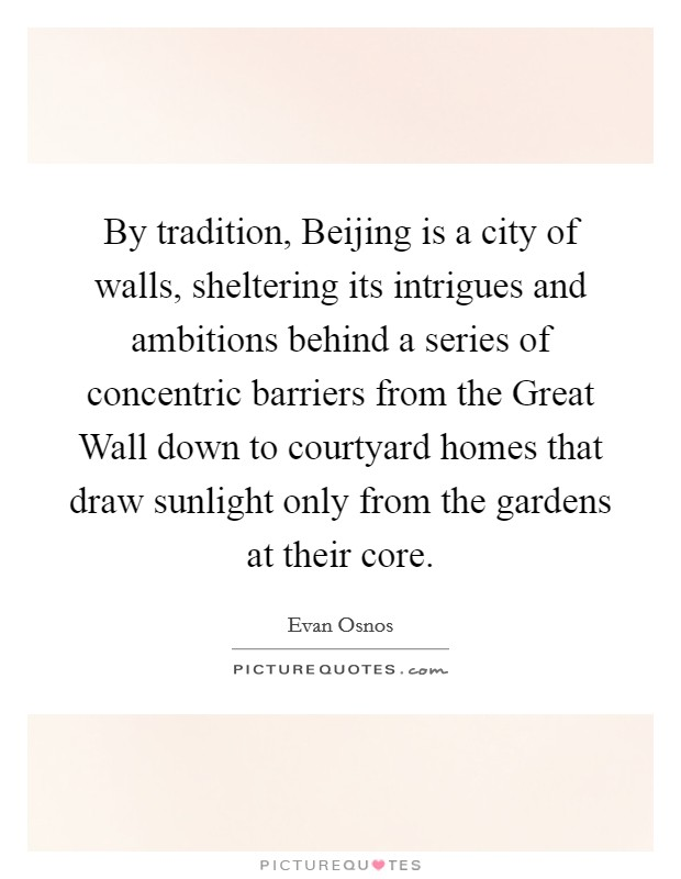 By tradition, Beijing is a city of walls, sheltering its intrigues and ambitions behind a series of concentric barriers from the Great Wall down to courtyard homes that draw sunlight only from the gardens at their core Picture Quote #1