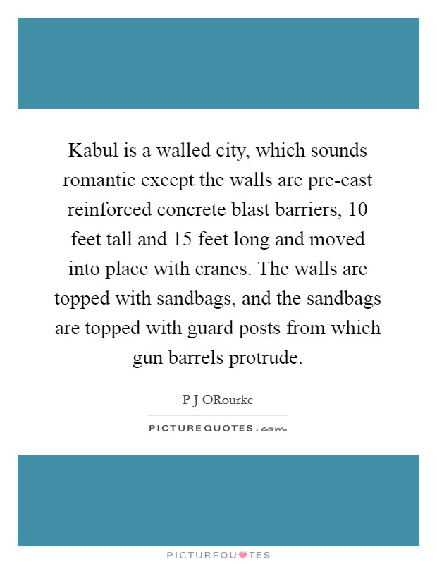 Kabul is a walled city, which sounds romantic except the walls are pre-cast reinforced concrete blast barriers, 10 feet tall and 15 feet long and moved into place with cranes. The walls are topped with sandbags, and the sandbags are topped with guard posts from which gun barrels protrude Picture Quote #1