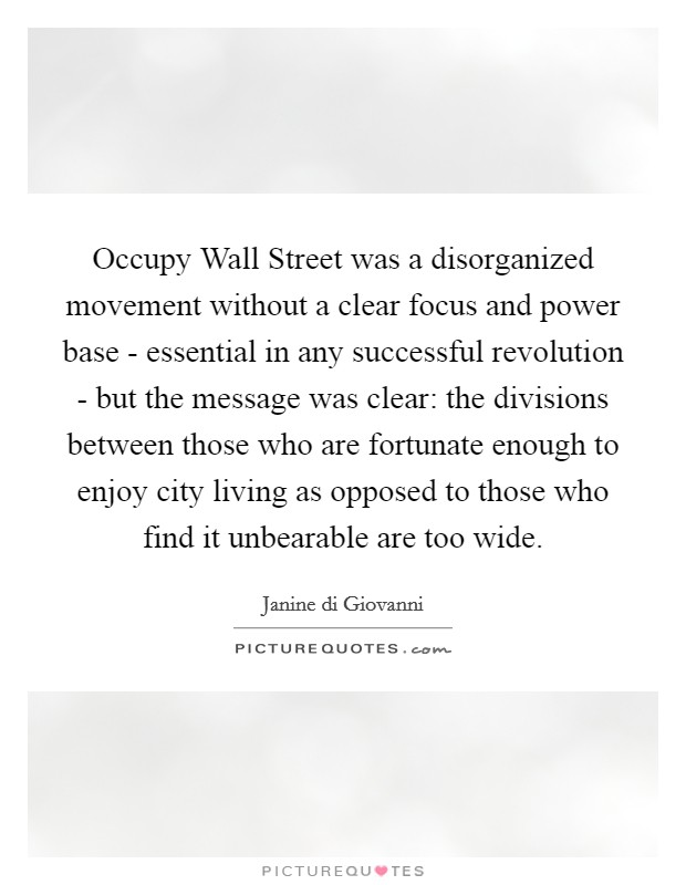 Occupy Wall Street was a disorganized movement without a clear focus and power base - essential in any successful revolution - but the message was clear: the divisions between those who are fortunate enough to enjoy city living as opposed to those who find it unbearable are too wide Picture Quote #1