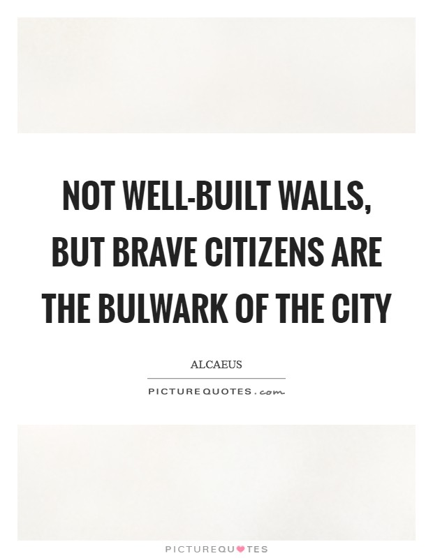 Not well-built walls, but brave citizens are the bulwark of the city Picture Quote #1