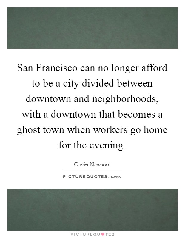 San Francisco can no longer afford to be a city divided between downtown and neighborhoods, with a downtown that becomes a ghost town when workers go home for the evening Picture Quote #1