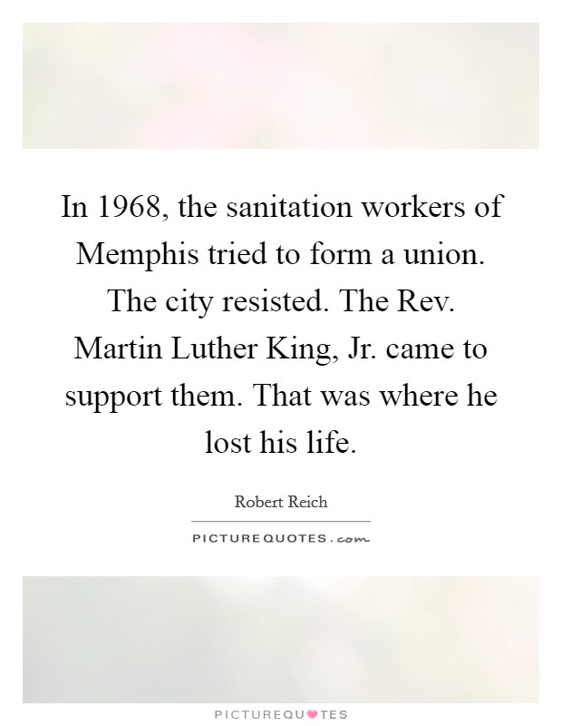 In 1968, the sanitation workers of Memphis tried to form a union. The city resisted. The Rev. Martin Luther King, Jr. came to support them. That was where he lost his life Picture Quote #1