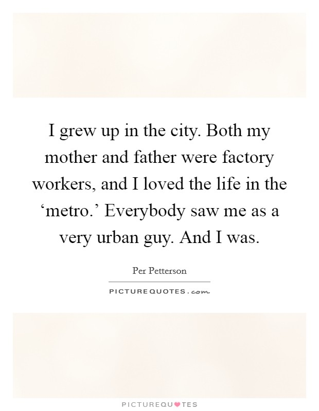 I grew up in the city. Both my mother and father were factory workers, and I loved the life in the 'metro.' Everybody saw me as a very urban guy. And I was Picture Quote #1