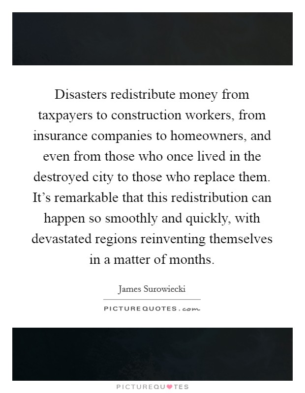 Disasters redistribute money from taxpayers to construction workers, from insurance companies to homeowners, and even from those who once lived in the destroyed city to those who replace them. It's remarkable that this redistribution can happen so smoothly and quickly, with devastated regions reinventing themselves in a matter of months Picture Quote #1