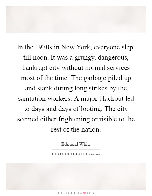 In the 1970s in New York, everyone slept till noon. It was a grungy, dangerous, bankrupt city without normal services most of the time. The garbage piled up and stank during long strikes by the sanitation workers. A major blackout led to days and days of looting. The city seemed either frightening or risible to the rest of the nation Picture Quote #1