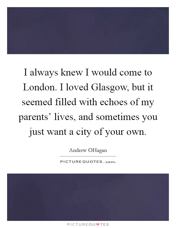 I always knew I would come to London. I loved Glasgow, but it seemed filled with echoes of my parents' lives, and sometimes you just want a city of your own Picture Quote #1