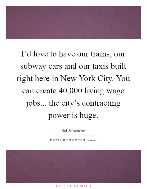 I'd love to have our trains, our subway cars and our taxis built right here in New York City. You can create 40,000 living wage jobs... the city's contracting power is huge Picture Quote #1