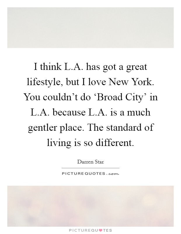 I think L.A. has got a great lifestyle, but I love New York. You couldn't do 'Broad City' in L.A. because L.A. is a much gentler place. The standard of living is so different Picture Quote #1