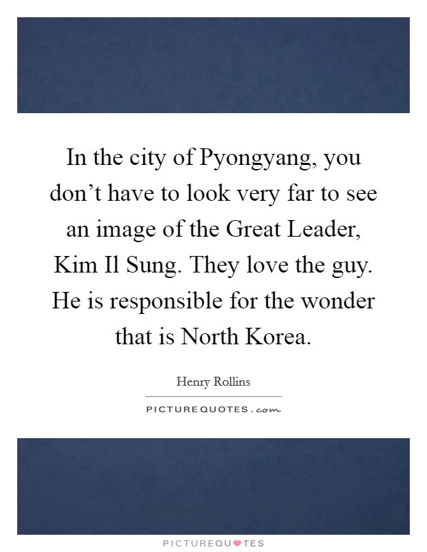 In the city of Pyongyang, you don't have to look very far to see an image of the Great Leader, Kim Il Sung. They love the guy. He is responsible for the wonder that is North Korea Picture Quote #1