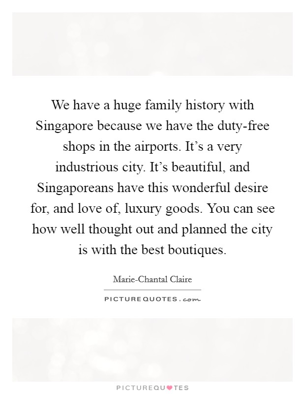 We have a huge family history with Singapore because we have the duty-free shops in the airports. It's a very industrious city. It's beautiful, and Singaporeans have this wonderful desire for, and love of, luxury goods. You can see how well thought out and planned the city is with the best boutiques Picture Quote #1