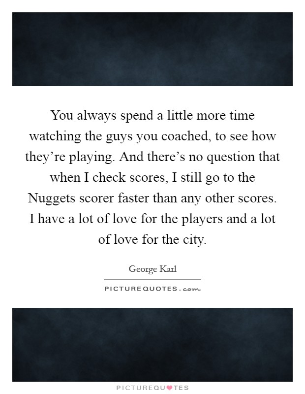 You always spend a little more time watching the guys you coached, to see how they're playing. And there's no question that when I check scores, I still go to the Nuggets scorer faster than any other scores. I have a lot of love for the players and a lot of love for the city Picture Quote #1