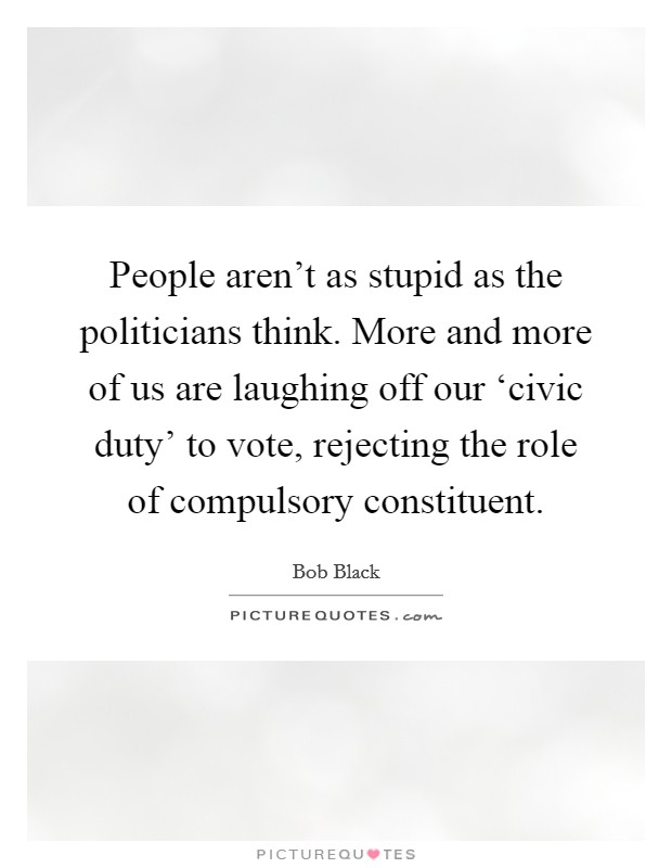 People aren't as stupid as the politicians think. More and more of us are laughing off our 'civic duty' to vote, rejecting the role of compulsory constituent Picture Quote #1
